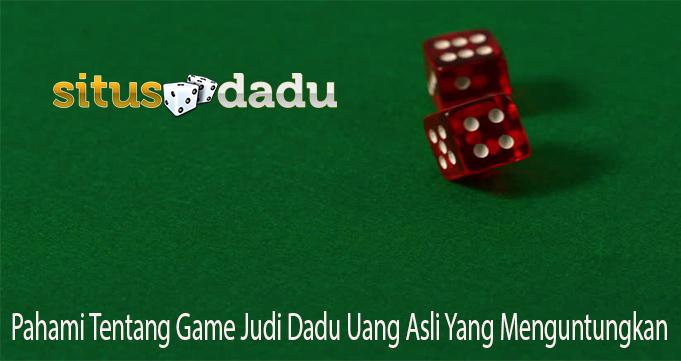 Pahami Tentang Game Judi Dadu Uang Asli Yang Menguntungkan